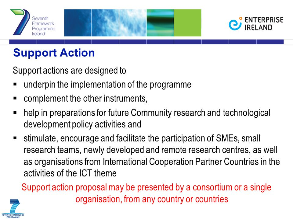 Support Action Support actions are designed to  underpin the implementation of the programme  complement the other instruments,  help in preparations for future Community research and technological development policy activities and  stimulate, encourage and facilitate the participation of SMEs, small research teams, newly developed and remote research centres, as well as organisations from International Cooperation Partner Countries in the activities of the ICT theme Support action proposal may be presented by a consortium or a single organisation, from any country or countries