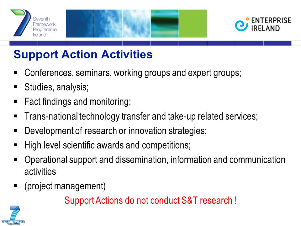 Support Action Activities  Conferences, seminars, working groups and expert groups;  Studies, analysis;  Fact findings and monitoring;  Trans-national technology transfer and take-up related services;  Development of research or innovation strategies;  High level scientific awards and competitions;  Operational support and dissemination, information and communication activities  (project management) Support Actions do not conduct S&T research !