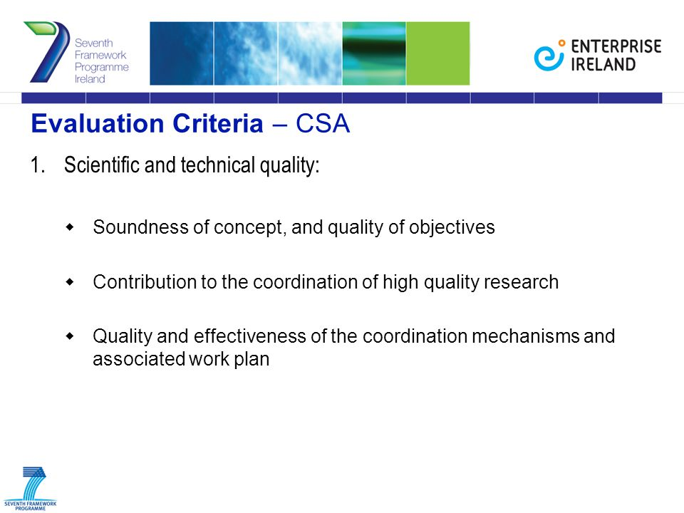 Evaluation Criteria – CSA 1.Scientific and technical quality:  Soundness of concept, and quality of objectives  Contribution to the coordination of high quality research  Quality and effectiveness of the coordination mechanisms and associated work plan