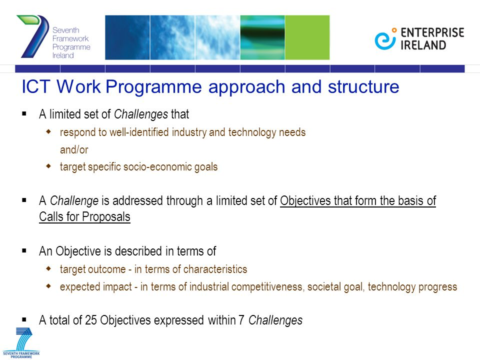 ICT Work Programme approach and structure  A limited set of Challenges that  respond to well-identified industry and technology needs and/or  target specific socio-economic goals  A Challenge is addressed through a limited set of Objectives that form the basis of Calls for Proposals  An Objective is described in terms of  target outcome - in terms of characteristics  expected impact - in terms of industrial competitiveness, societal goal, technology progress  A total of 25 Objectives expressed within 7 Challenges