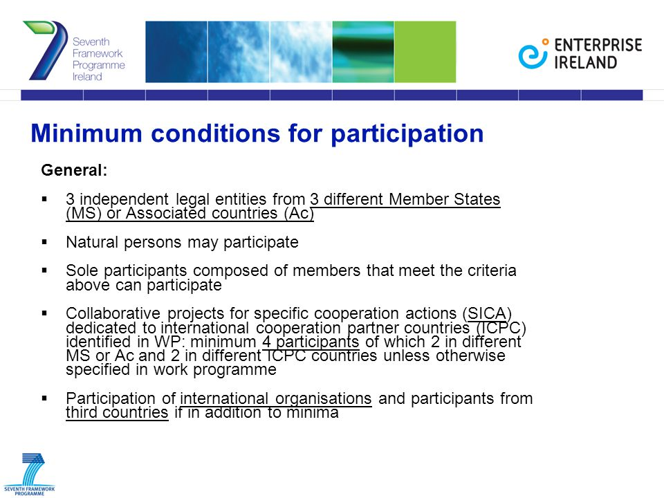 Minimum conditions for participation General:  3 independent legal entities from 3 different Member States (MS) or Associated countries (Ac)  Natural persons may participate  Sole participants composed of members that meet the criteria above can participate  Collaborative projects for specific cooperation actions (SICA) dedicated to international cooperation partner countries (ICPC) identified in WP: minimum 4 participants of which 2 in different MS or Ac and 2 in different ICPC countries unless otherwise specified in work programme  Participation of international organisations and participants from third countries if in addition to minima