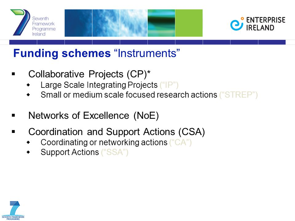 Funding schemes Instruments  Collaborative Projects (CP)*  Large Scale Integrating Projects ( IP )  Small or medium scale focused research actions ( STREP )  Networks of Excellence (NoE)  Coordination and Support Actions (CSA)  Coordinating or networking actions ( CA )  Support Actions ( SSA )
