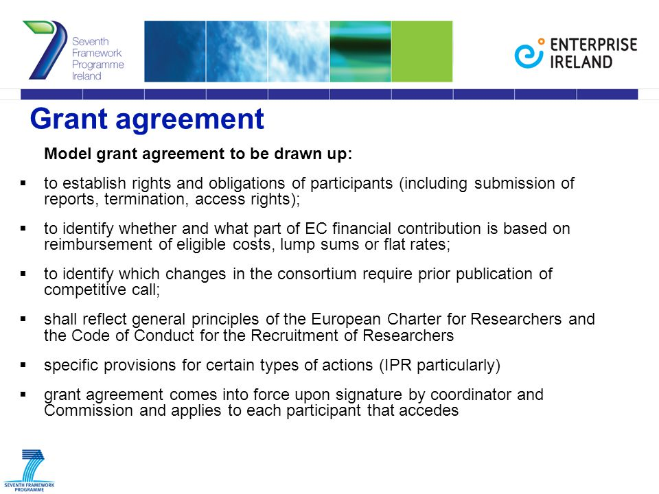 Grant agreement Model grant agreement to be drawn up:  to establish rights and obligations of participants (including submission of reports, termination, access rights);  to identify whether and what part of EC financial contribution is based on reimbursement of eligible costs, lump sums or flat rates;  to identify which changes in the consortium require prior publication of competitive call;  shall reflect general principles of the European Charter for Researchers and the Code of Conduct for the Recruitment of Researchers  specific provisions for certain types of actions (IPR particularly)  grant agreement comes into force upon signature by coordinator and Commission and applies to each participant that accedes