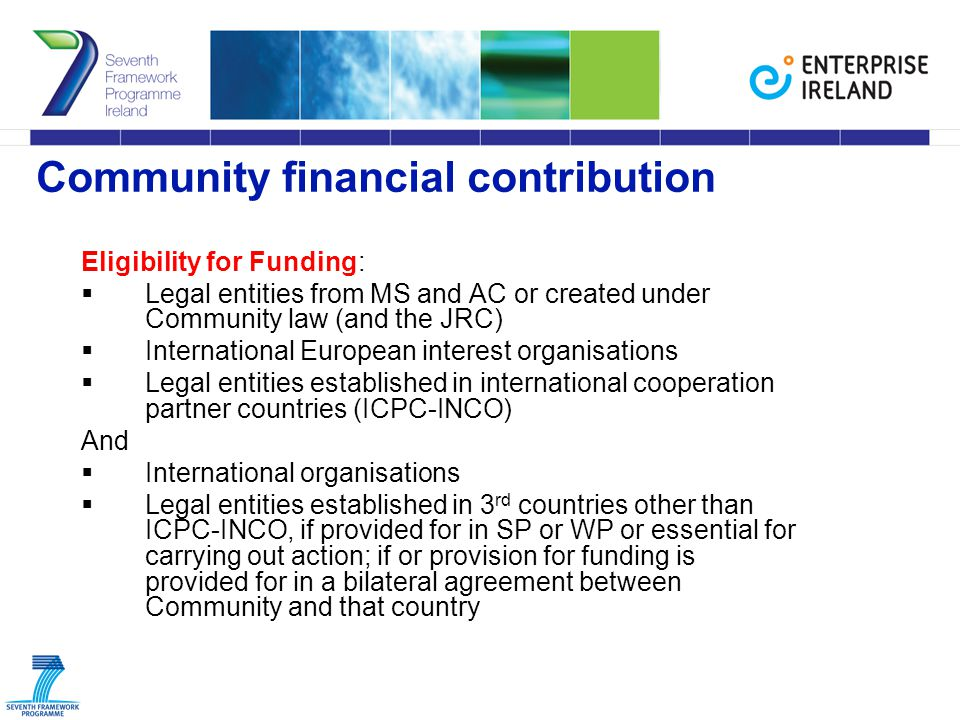 Community financial contribution Eligibility for Funding:  Legal entities from MS and AC or created under Community law (and the JRC)  International European interest organisations  Legal entities established in international cooperation partner countries (ICPC-INCO) And  International organisations  Legal entities established in 3 rd countries other than ICPC-INCO, if provided for in SP or WP or essential for carrying out action; if or provision for funding is provided for in a bilateral agreement between Community and that country