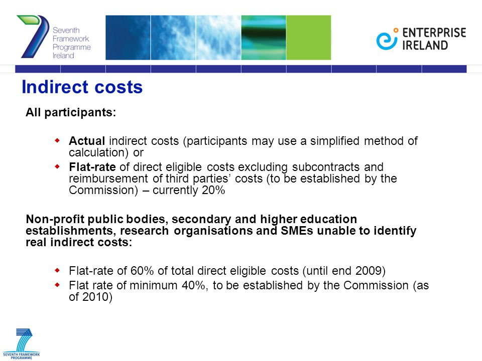 Indirect costs All participants:  Actual indirect costs (participants may use a simplified method of calculation) or  Flat-rate of direct eligible costs excluding subcontracts and reimbursement of third parties' costs (to be established by the Commission) – currently 20% Non-profit public bodies, secondary and higher education establishments, research organisations and SMEs unable to identify real indirect costs:  Flat-rate of 60% of total direct eligible costs (until end 2009)  Flat rate of minimum 40%, to be established by the Commission (as of 2010)