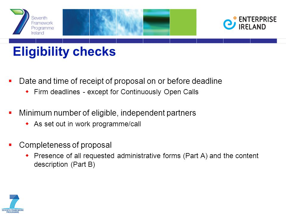 Eligibility checks  Date and time of receipt of proposal on or before deadline  Firm deadlines - except for Continuously Open Calls  Minimum number of eligible, independent partners  As set out in work programme/call  Completeness of proposal  Presence of all requested administrative forms (Part A) and the content description (Part B)