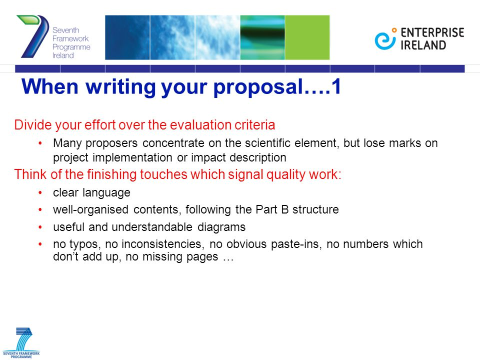When writing your proposal….1 Divide your effort over the evaluation criteria Many proposers concentrate on the scientific element, but lose marks on project implementation or impact description Think of the finishing touches which signal quality work: clear language well-organised contents, following the Part B structure useful and understandable diagrams no typos, no inconsistencies, no obvious paste-ins, no numbers which don't add up, no missing pages …