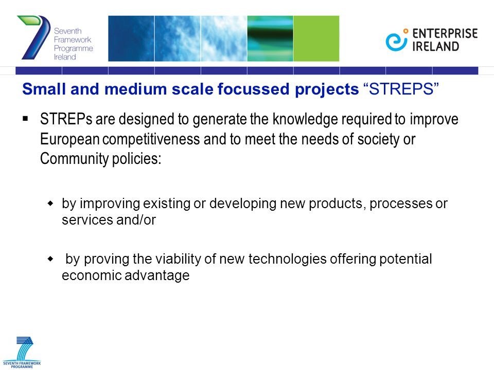 Small and medium scale focussed projects STREPS  STREPs are designed to generate the knowledge required to improve European competitiveness and to meet the needs of society or Community policies:  by improving existing or developing new products, processes or services and/or  by proving the viability of new technologies offering potential economic advantage