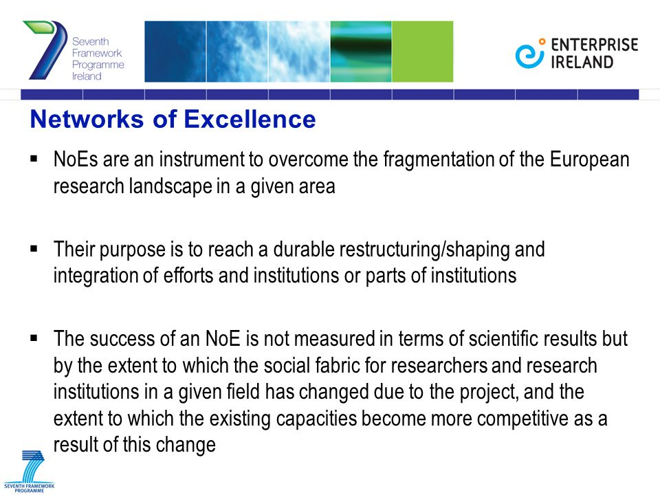Networks of Excellence  NoEs are an instrument to overcome the fragmentation of the European research landscape in a given area  Their purpose is to reach a durable restructuring/shaping and integration of efforts and institutions or parts of institutions  The success of an NoE is not measured in terms of scientific results but by the extent to which the social fabric for researchers and research institutions in a given field has changed due to the project, and the extent to which the existing capacities become more competitive as a result of this change