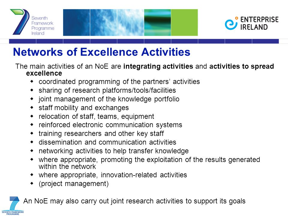Networks of Excellence Activities The main activities of an NoE are integrating activities and activities to spread excellence  coordinated programming of the partners' activities  sharing of research platforms/tools/facilities  joint management of the knowledge portfolio  staff mobility and exchanges  relocation of staff, teams, equipment  reinforced electronic communication systems  training researchers and other key staff  dissemination and communication activities  networking activities to help transfer knowledge  where appropriate, promoting the exploitation of the results generated within the network  where appropriate, innovation-related activities  (project management) An NoE may also carry out joint research activities to support its goals