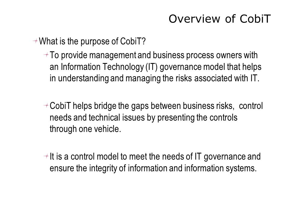 Overview of CobiT What is the purpose of CobiT? To provide management and business process owners with an Information Technology (IT) governance model