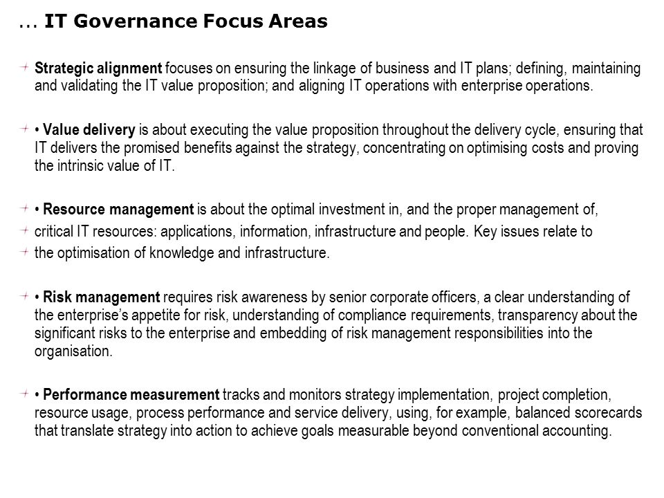 ... IT Governance Focus Areas Strategic alignment focuses on ensuring the linkage of business and IT plans; defining, maintaining and validating the I