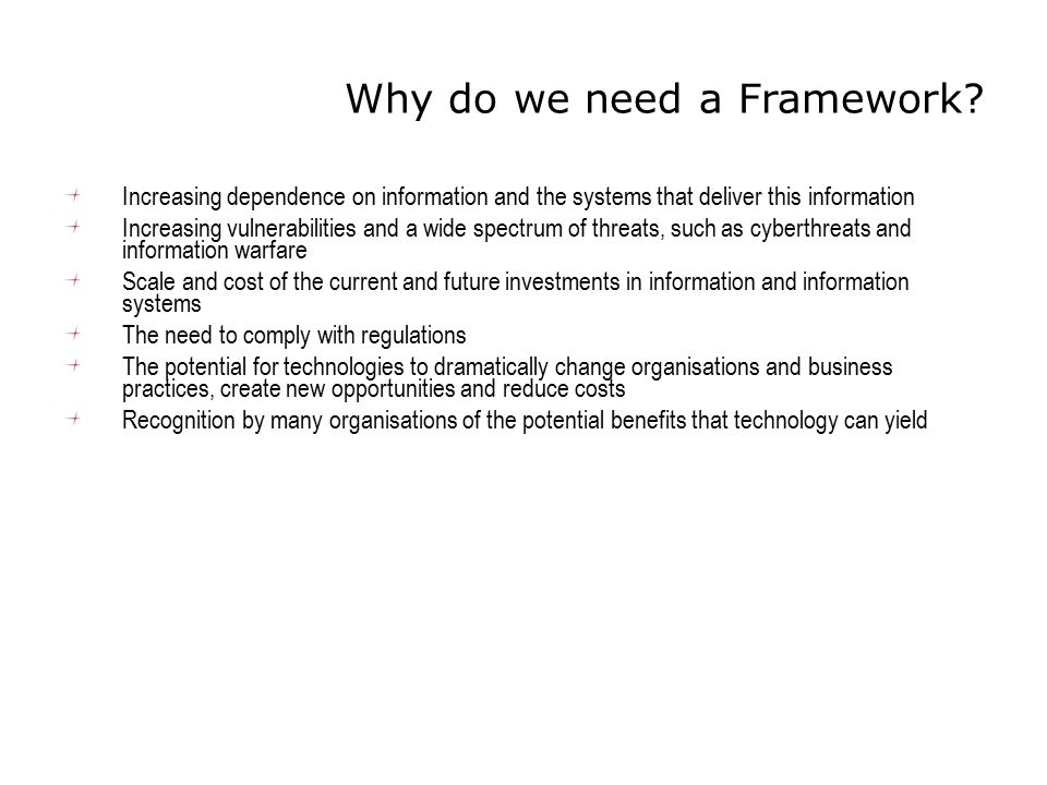 Why do we need a Framework? Increasing dependence on information and the systems that deliver this information Increasing vulnerabilities and a wide s