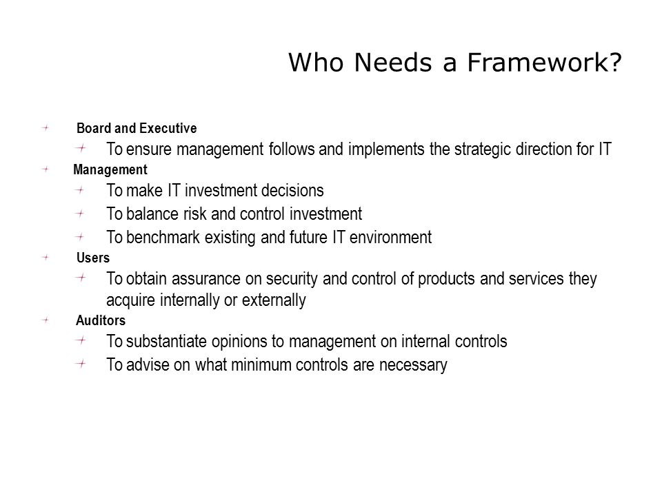 Who Needs a Framework? Board and Executive To ensure management follows and implements the strategic direction for IT Management To make IT investment