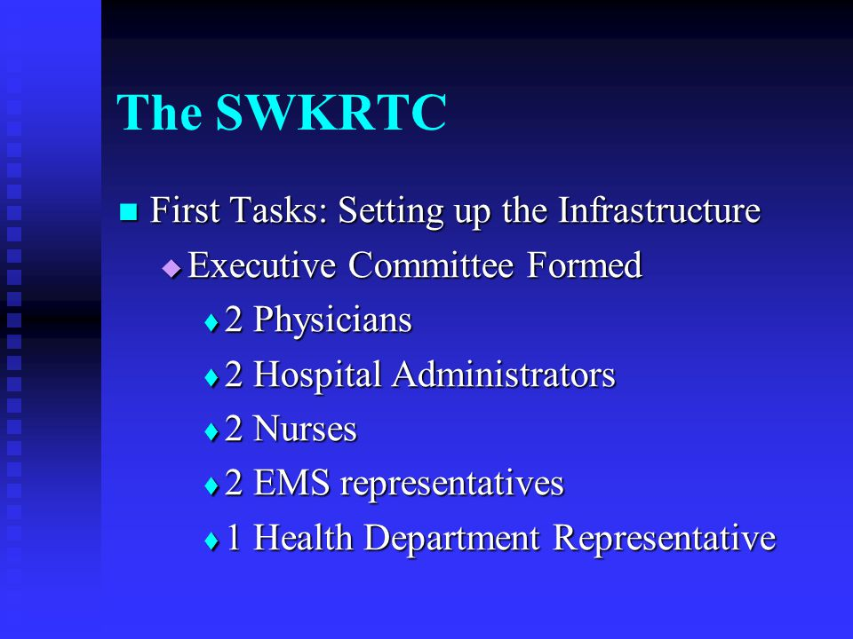 The SWKRTC First Tasks: Setting up the Infrastructure First Tasks: Setting up the Infrastructure  Executive Committee Formed  2 Physicians  2 Hospital Administrators  2 Nurses  2 EMS representatives  1 Health Department Representative