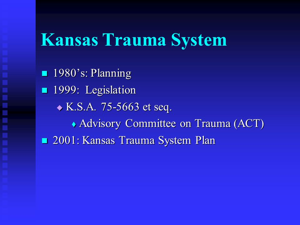Kansas Trauma System mission: Reduce the number of preventable injury deaths Reduce the number of preventable injury deaths Improve outcomes from traumatic injury Improve outcomes from traumatic injury Reduce medical costs through appropriate use of resources Reduce medical costs through appropriate use of resources