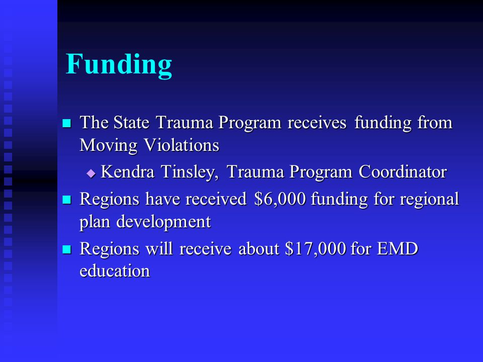 Funding The State Trauma Program receives funding from Moving Violations The State Trauma Program receives funding from Moving Violations  Kendra Tinsley, Trauma Program Coordinator Regions have received $6,000 funding for regional plan development Regions have received $6,000 funding for regional plan development Regions will receive about $17,000 for EMD education Regions will receive about $17,000 for EMD education