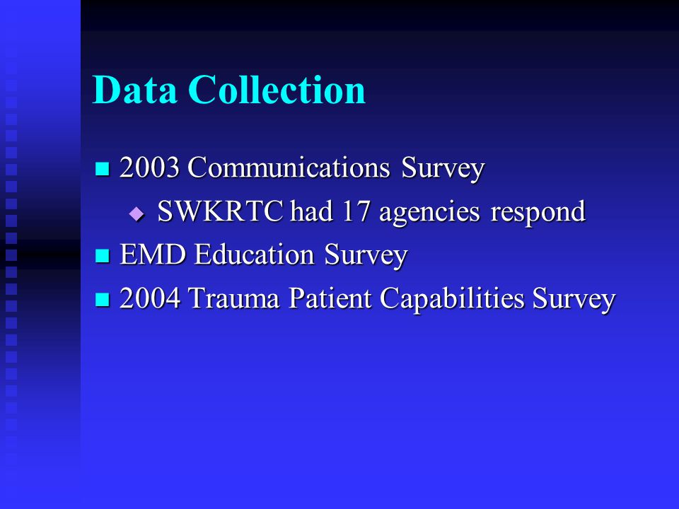 Data Collection 2003 Communications Survey 2003 Communications Survey  SWKRTC had 17 agencies respond EMD Education Survey EMD Education Survey 2004 Trauma Patient Capabilities Survey 2004 Trauma Patient Capabilities Survey