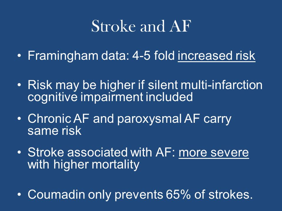 Stroke and AF Framingham data: 4-5 fold increased risk Risk may be higher if silent multi-infarction cognitive impairment included Chronic AF and paro