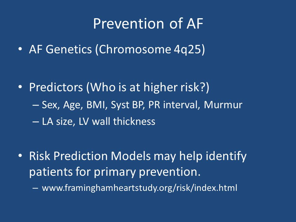 Prevention of AF AF Genetics (Chromosome 4q25) Predictors (Who is at higher risk?) – Sex, Age, BMI, Syst BP, PR interval, Murmur – LA size, LV wall th