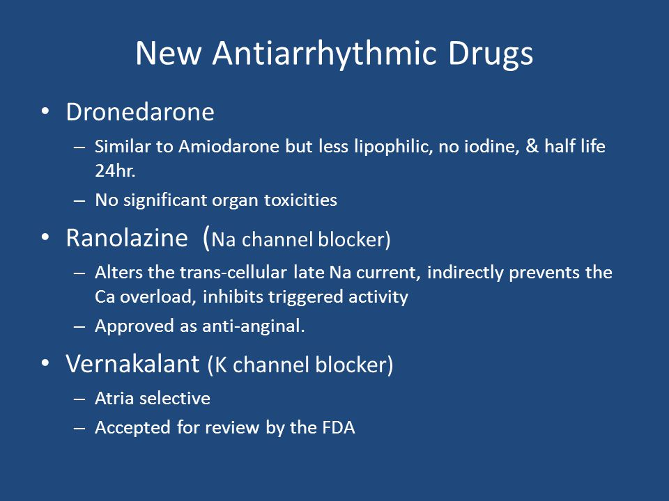 New Antiarrhythmic Drugs Dronedarone – Similar to Amiodarone but less lipophilic, no iodine, & half life 24hr. – No significant organ toxicities Ranol