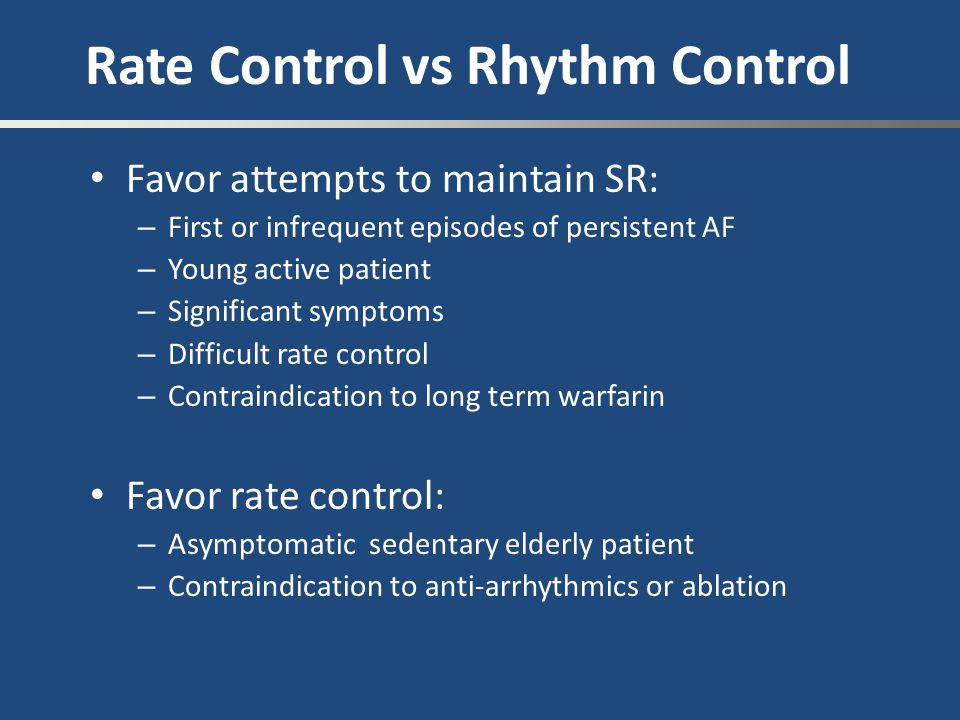 Rate Control vs Rhythm Control Favor attempts to maintain SR: – First or infrequent episodes of persistent AF – Young active patient – Significant sym