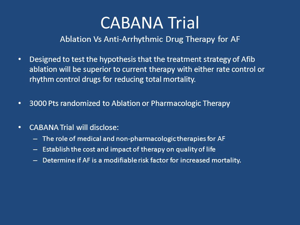 CABANA Trial Ablation Vs Anti-Arrhythmic Drug Therapy for AF Designed to test the hypothesis that the treatment strategy of Afib ablation will be superior to current therapy with either rate control or rhythm control drugs for reducing total mortality.