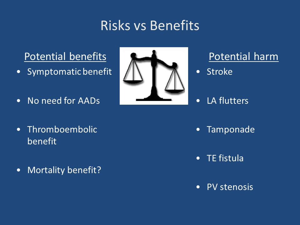 Risks vs Benefits Potential benefits Symptomatic benefit No need for AADs Thromboembolic benefit Mortality benefit? Potential harm Stroke LA flutters