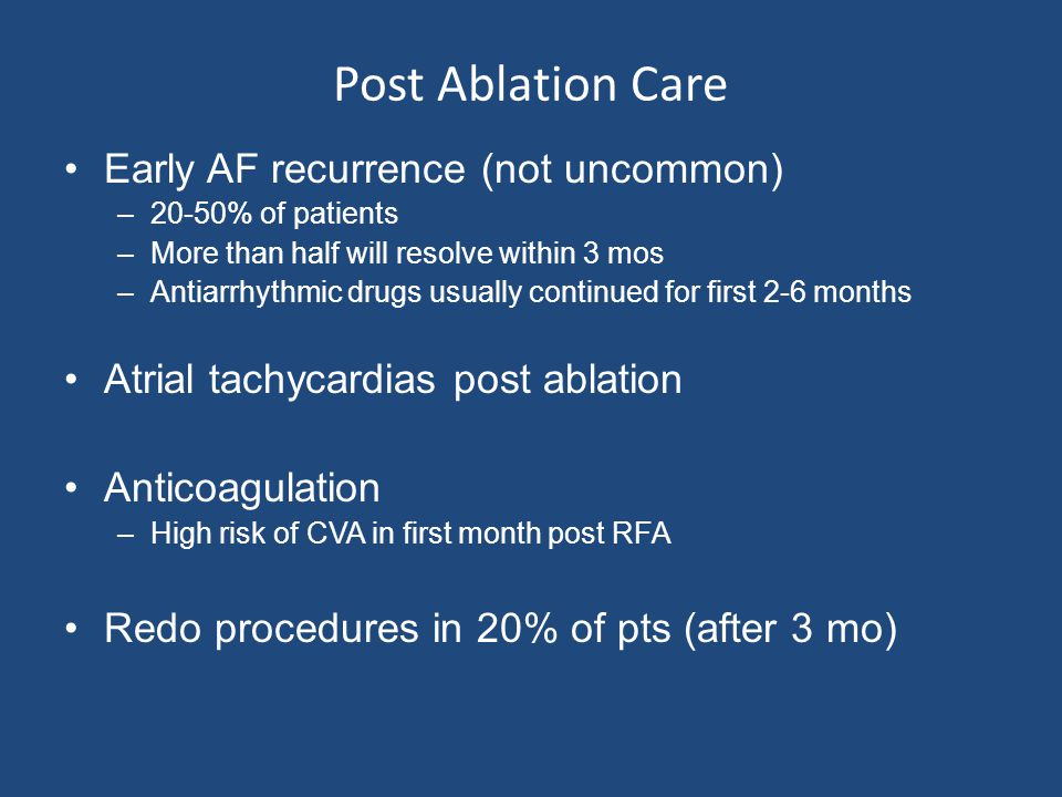 Post Ablation Care Early AF recurrence (not uncommon) –20-50% of patients –More than half will resolve within 3 mos –Antiarrhythmic drugs usually cont