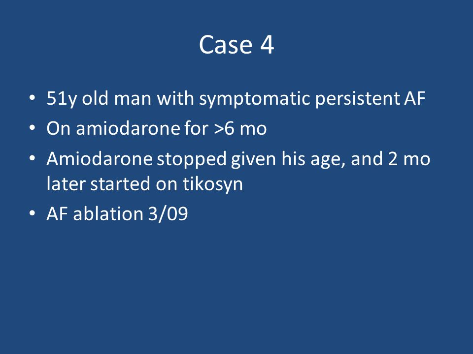 Case 4 51y old man with symptomatic persistent AF On amiodarone for >6 mo Amiodarone stopped given his age, and 2 mo later started on tikosyn AF ablat