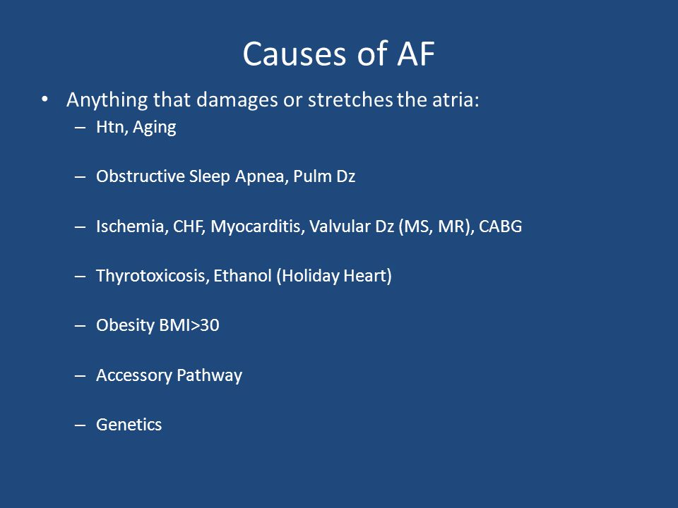 Causes of AF Anything that damages or stretches the atria: – Htn, Aging – Obstructive Sleep Apnea, Pulm Dz – Ischemia, CHF, Myocarditis, Valvular Dz (