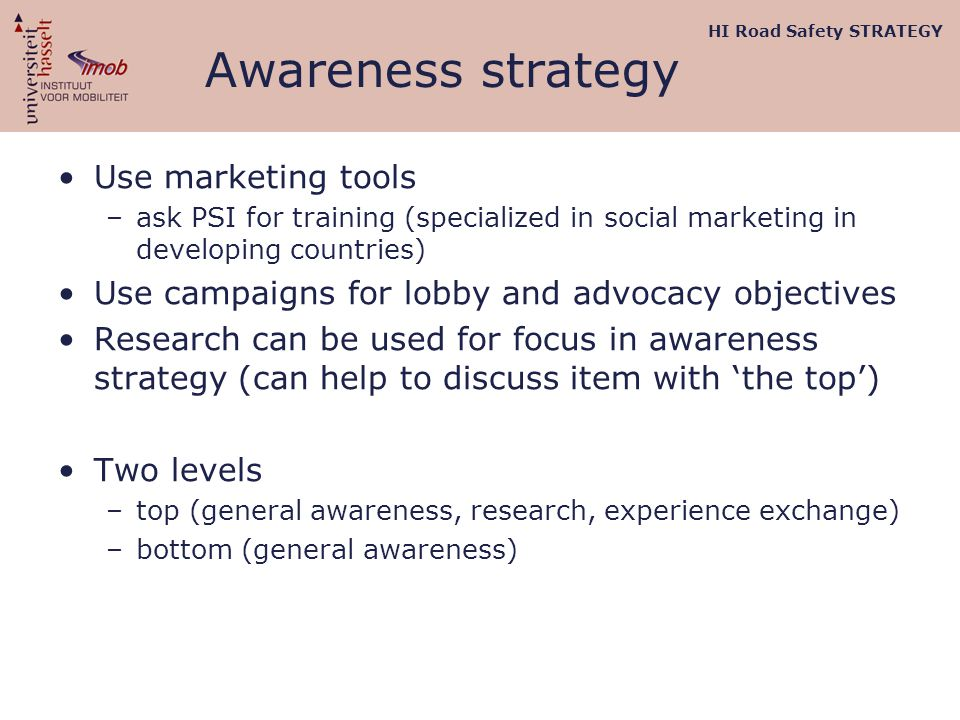 Awareness strategy Use marketing tools –ask PSI for training (specialized in social marketing in developing countries) Use campaigns for lobby and advocacy objectives Research can be used for focus in awareness strategy (can help to discuss item with 'the top') Two levels –top (general awareness, research, experience exchange) –bottom (general awareness) HI Road Safety STRATEGY