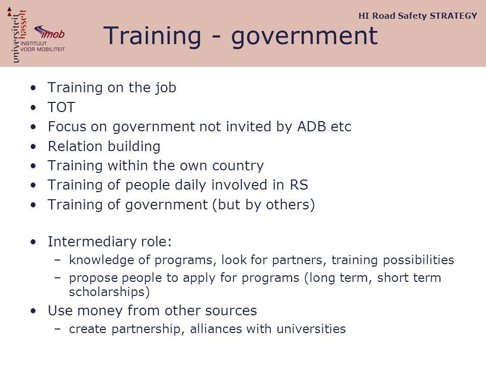 Training - government Training on the job TOT Focus on government not invited by ADB etc Relation building Training within the own country Training of people daily involved in RS Training of government (but by others) Intermediary role: –knowledge of programs, look for partners, training possibilities –propose people to apply for programs (long term, short term scholarships) Use money from other sources –create partnership, alliances with universities HI Road Safety STRATEGY