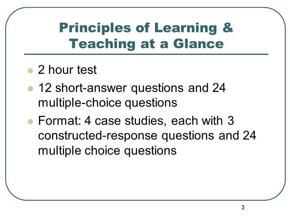4 Principles of Learning & Teaching at a Glance Includes 4 case studies, each presenting a particular teaching situation For each case study, you will respond to 3 short-answer questions 12 short-answer questions will cover all of the content areas Each short-answer question will be scored on a scale of 0-2 Each case study with short-answer answers will require ~25 minutes –budget your time!