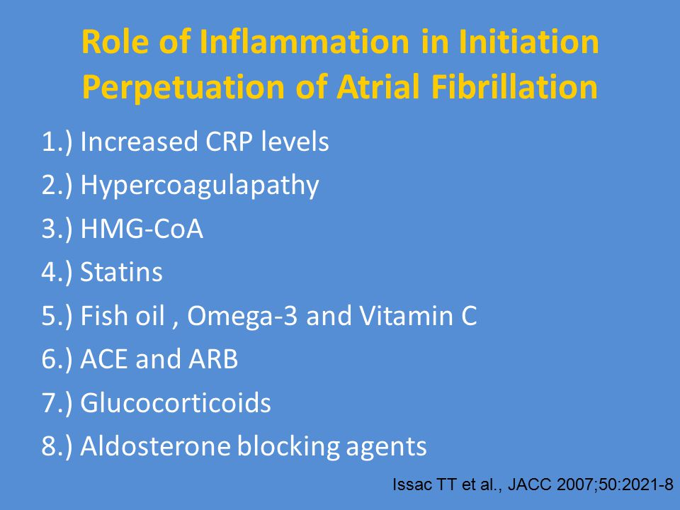 Role of Inflammation in Initiation Perpetuation of Atrial Fibrillation 1.) Increased CRP levels 2.) Hypercoagulapathy 3.) HMG-CoA 4.) Statins 5.) Fish oil, Omega-3 and Vitamin C 6.) ACE and ARB 7.) Glucocorticoids 8.) Aldosterone blocking agents Issac TT et al., JACC 2007;50:2021-8