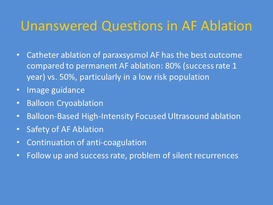 Unanswered Questions in AF Ablation Catheter ablation of paraxsysmol AF has the best outcome compared to permanent AF ablation: 80% (success rate 1 year) vs.