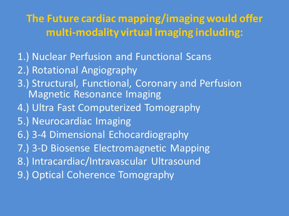 The Future cardiac mapping/imaging would offer multi-modality virtual imaging including: 1.) Nuclear Perfusion and Functional Scans 2.) Rotational Angiography 3.) Structural, Functional, Coronary and Perfusion Magnetic Resonance Imaging 4.) Ultra Fast Computerized Tomography 5.) Neurocardiac Imaging 6.) 3-4 Dimensional Echocardiography 7.) 3-D Biosense Electromagnetic Mapping 8.) Intracardiac/Intravascular Ultrasound 9.) Optical Coherence Tomography