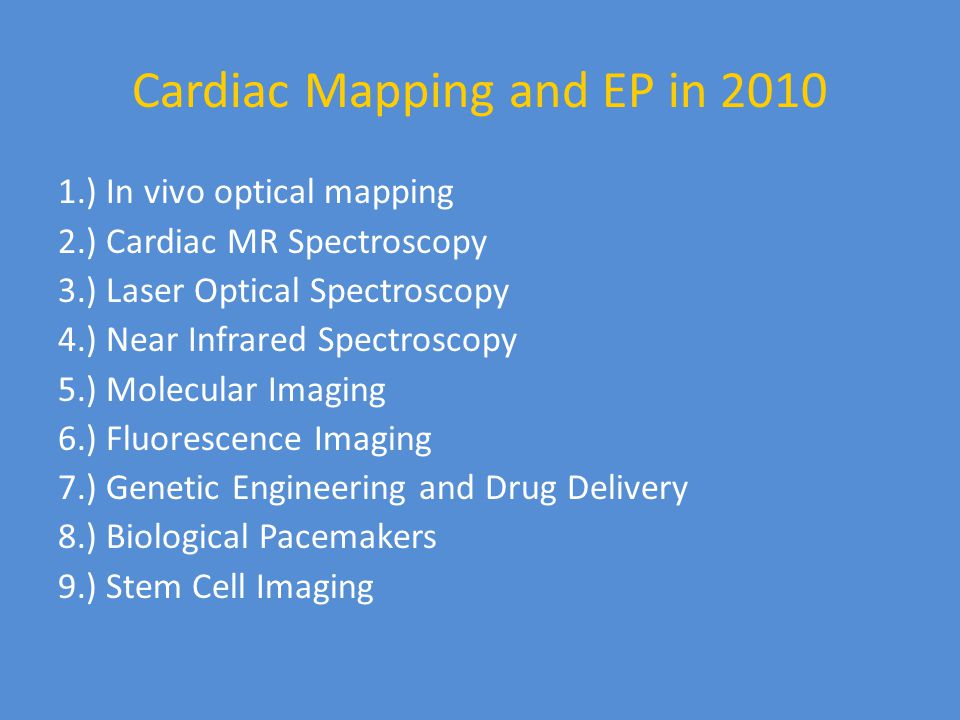 Cardiac Mapping and EP in 2010 1.) In vivo optical mapping 2.) Cardiac MR Spectroscopy 3.) Laser Optical Spectroscopy 4.) Near Infrared Spectroscopy 5.) Molecular Imaging 6.) Fluorescence Imaging 7.) Genetic Engineering and Drug Delivery 8.) Biological Pacemakers 9.) Stem Cell Imaging
