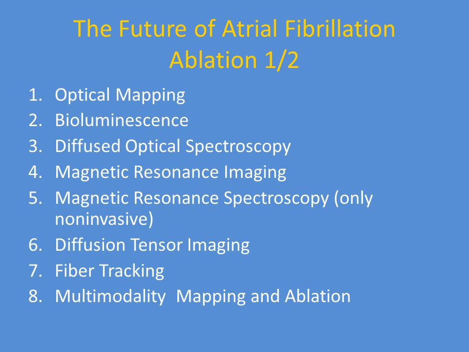 The Future of Atrial Fibrillation Ablation 1/2 1.Optical Mapping 2.Bioluminescence 3.Diffused Optical Spectroscopy 4.Magnetic Resonance Imaging 5.Magnetic Resonance Spectroscopy (only noninvasive) 6.Diffusion Tensor Imaging 7.Fiber Tracking 8.Multimodality Mapping and Ablation