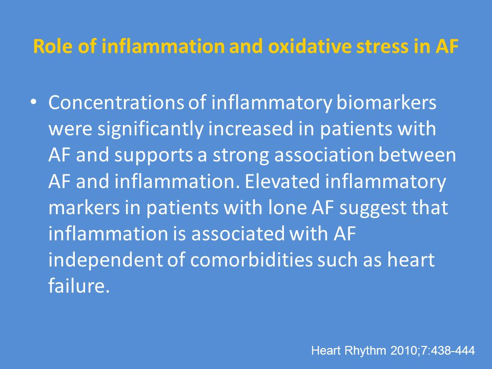 Role of inflammation and oxidative stress in AF Concentrations of inflammatory biomarkers were significantly increased in patients with AF and supports a strong association between AF and inflammation.