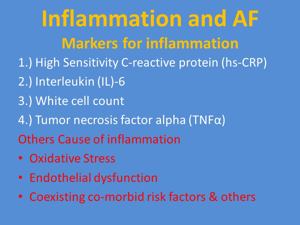 Inflammation and AF Markers for inflammation 1.) High Sensitivity C-reactive protein (hs-CRP) 2.) Interleukin (IL)-6 3.) White cell count 4.) Tumor necrosis factor alpha (TNFα) Others Cause of inflammation Oxidative Stress Endothelial dysfunction Coexisting co-morbid risk factors & others