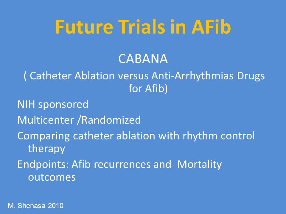 Future Trials in AFib CABANA ( Catheter Ablation versus Anti-Arrhythmias Drugs for Afib) NIH sponsored Multicenter /Randomized Comparing catheter ablation with rhythm control therapy Endpoints: Afib recurrences and Mortality outcomes M.
