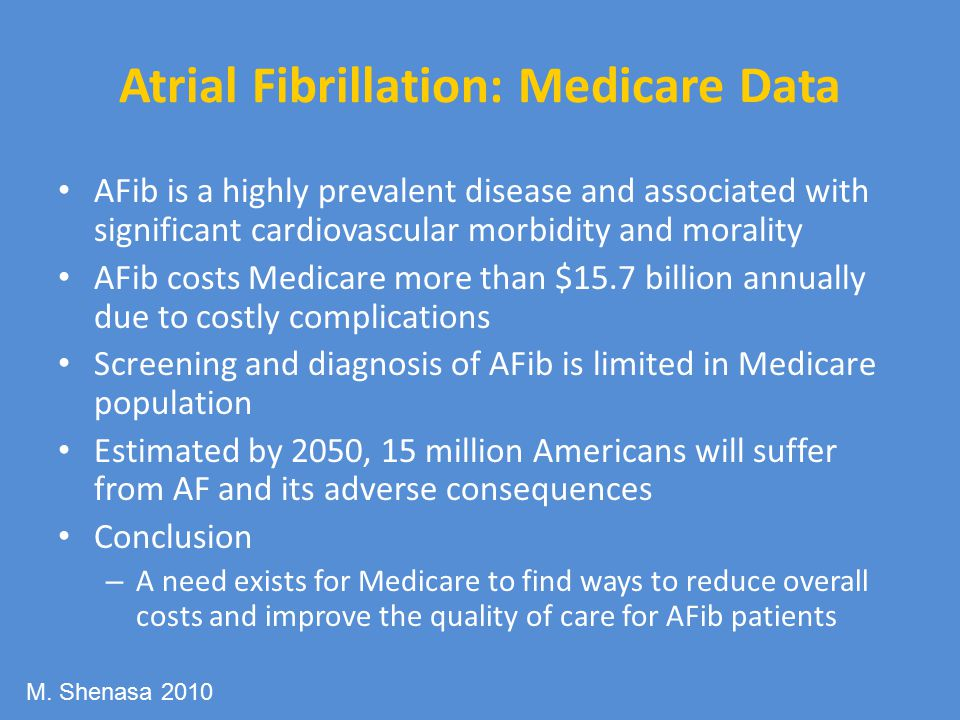 Atrial Fibrillation: Medicare Data AFib is a highly prevalent disease and associated with significant cardiovascular morbidity and morality AFib costs Medicare more than $15.7 billion annually due to costly complications Screening and diagnosis of AFib is limited in Medicare population Estimated by 2050, 15 million Americans will suffer from AF and its adverse consequences Conclusion – A need exists for Medicare to find ways to reduce overall costs and improve the quality of care for AFib patients M.