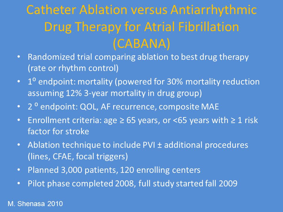 Catheter Ablation versus Antiarrhythmic Drug Therapy for Atrial Fibrillation (CABANA) Randomized trial comparing ablation to best drug therapy (rate or rhythm control) 1⁰ endpoint: mortality (powered for 30% mortality reduction assuming 12% 3-year mortality in drug group) 2 ⁰ endpoint: QOL, AF recurrence, composite MAE Enrollment criteria: age ≥ 65 years, or <65 years with ≥ 1 risk factor for stroke Ablation technique to include PVI ± additional procedures (lines, CFAE, focal triggers) Planned 3,000 patients, 120 enrolling centers Pilot phase completed 2008, full study started fall 2009 M.