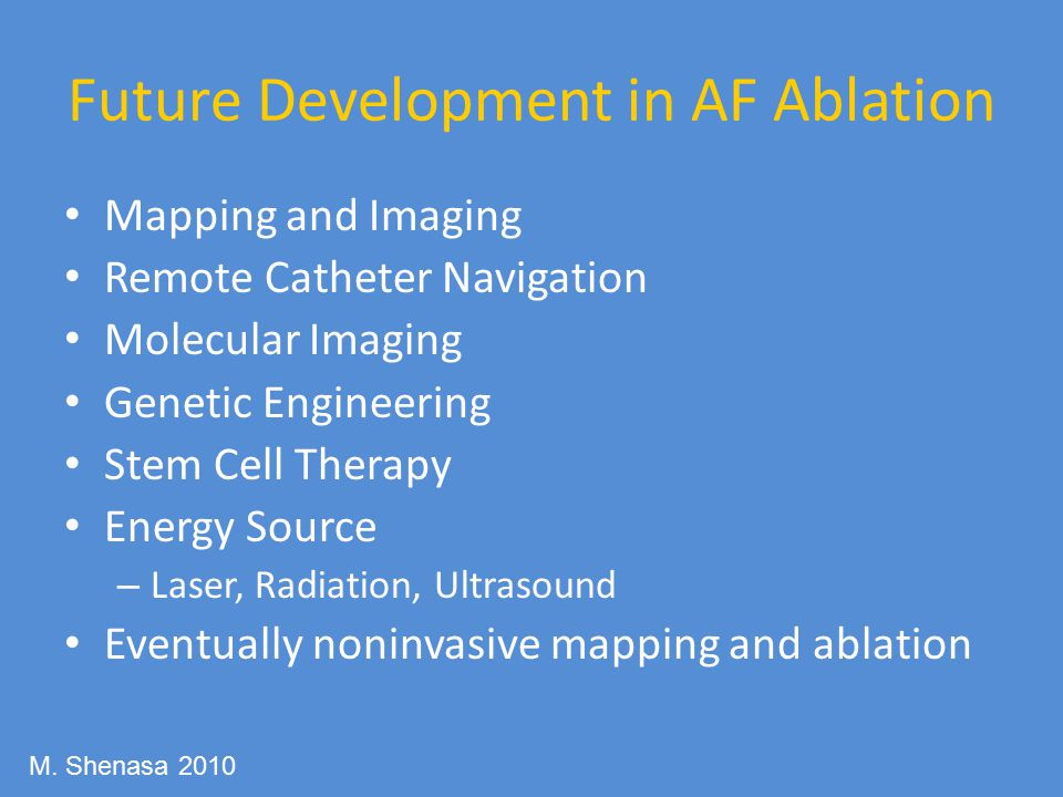 Future Development in AF Ablation Mapping and Imaging Remote Catheter Navigation Molecular Imaging Genetic Engineering Stem Cell Therapy Energy Source – Laser, Radiation, Ultrasound Eventually noninvasive mapping and ablation M.