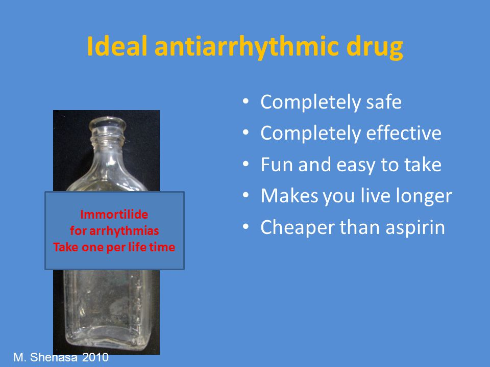 Ideal antiarrhythmic drug Completely safe Completely effective Fun and easy to take Makes you live longer Cheaper than aspirin Immortilide for arrhythmias Take one per life time M.