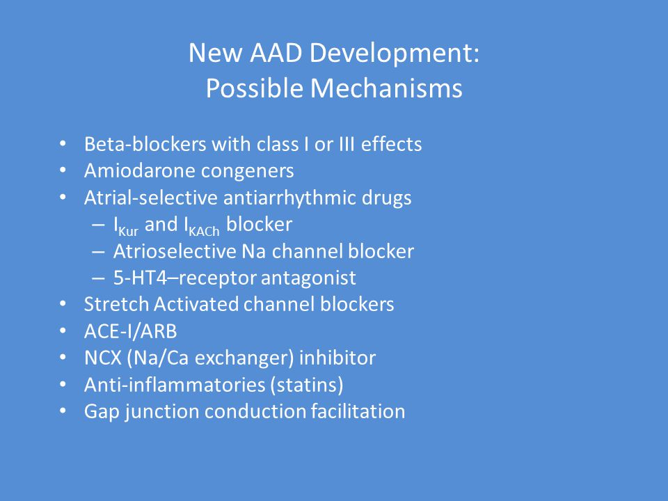 New AAD Development: Possible Mechanisms Beta-blockers with class I or III effects Amiodarone congeners Atrial-selective antiarrhythmic drugs – I Kur and I KACh blocker – Atrioselective Na channel blocker – 5-HT4–receptor antagonist Stretch Activated channel blockers ACE-I/ARB NCX (Na/Ca exchanger) inhibitor Anti-inflammatories (statins) Gap junction conduction facilitation