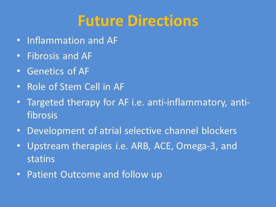 Future Directions Inflammation and AF Fibrosis and AF Genetics of AF Role of Stem Cell in AF Targeted therapy for AF i.e.