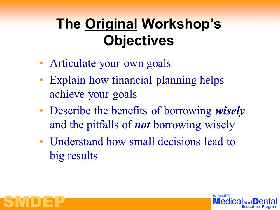 SMDEP The Original Workshop's Objectives Articulate your own goals Explain how financial planning helps achieve your goals Describe the benefits of borrowing wisely and the pitfalls of not borrowing wisely Understand how small decisions lead to big results