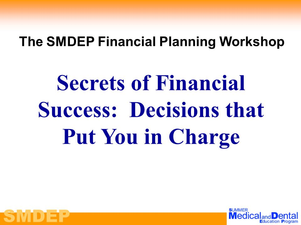 SMDEP The SMDEP Financial Planning Workshop Secrets of Financial Success: Decisions that Put You in Charge
